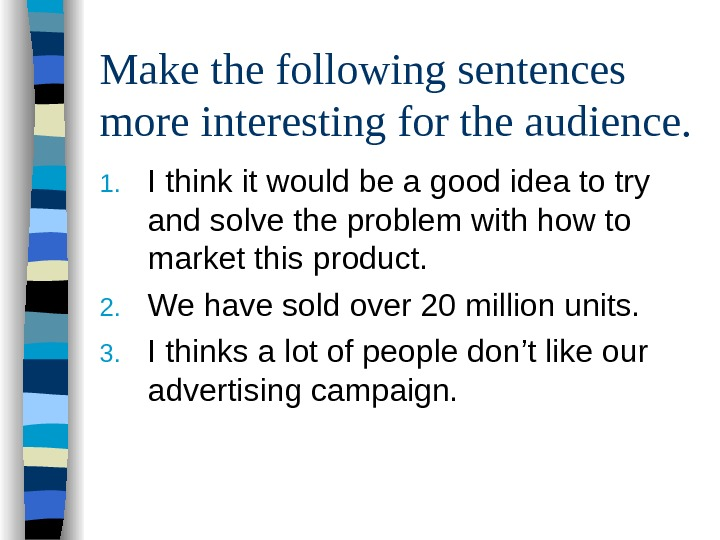 Make the following sentences more interesting for the audience. 1. I think it would
