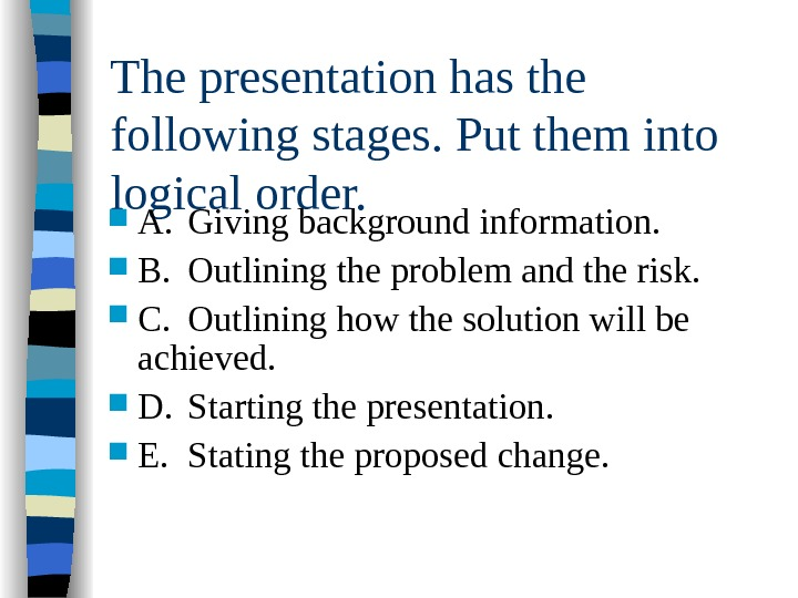 The presentation has the following stages. Put them into logical order. A. Giving background