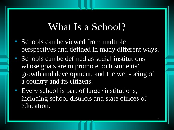 2 What Is a School?  • Schools can be viewed from multiple perspectives and defined