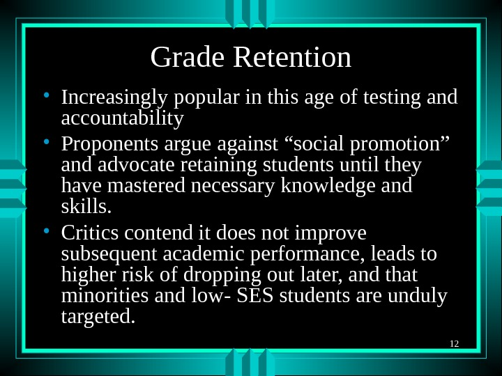 12 Grade Retention • Increasingly popular in this age of testing and accountability • Proponents argue