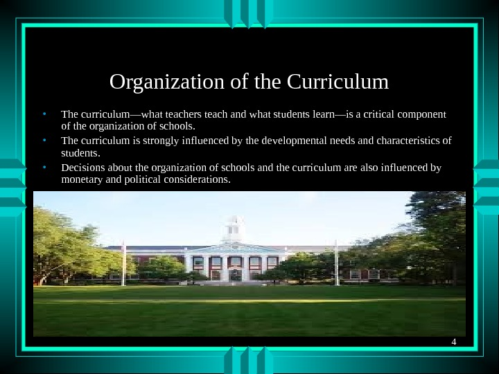 4 Organization of the Curriculum • The curriculum—what teachers teach and what students learn—is a critical