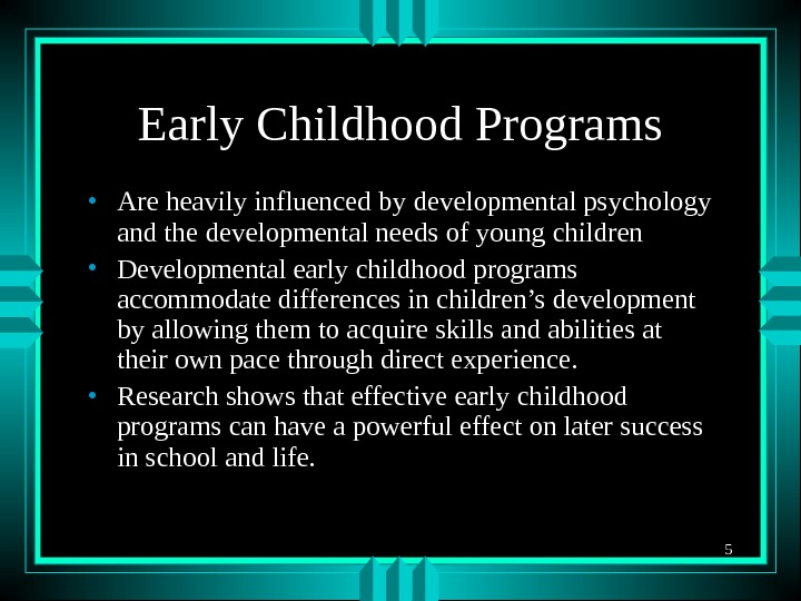 5 Early Childhood Programs • Are heavily influenced by developmental psychology and the developmental needs of