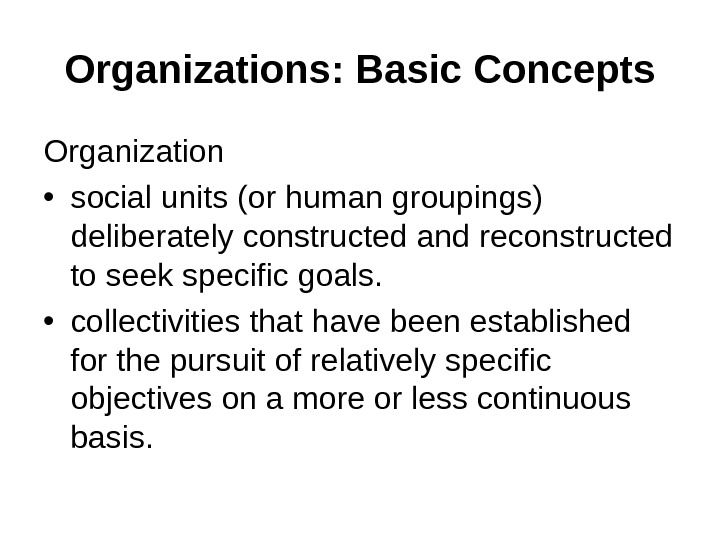 Organizations: Basic Concepts Organization • social units (or human groupings) deliberately constructed and  reconstructed to