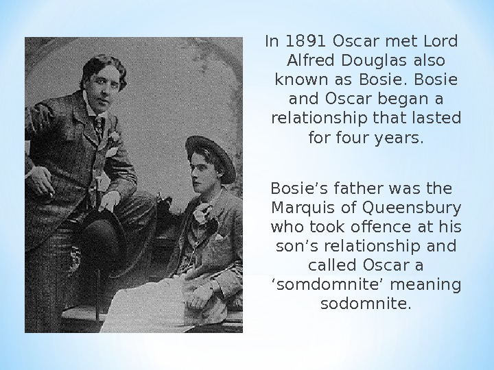 In 1891 Oscar met Lord Alfred Douglas also known as Bosie and Oscar began a relationship