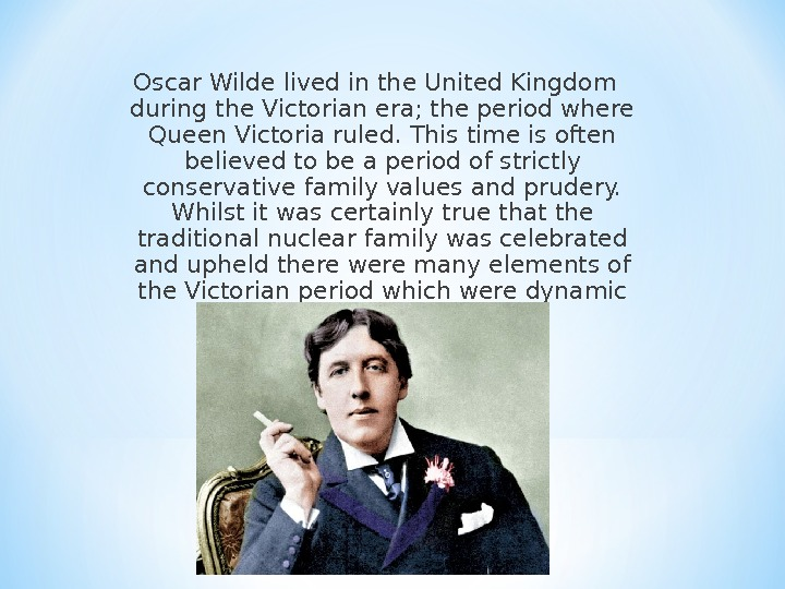 Oscar Wilde lived in the United Kingdom during the Victorian era; the period where Queen Victoria