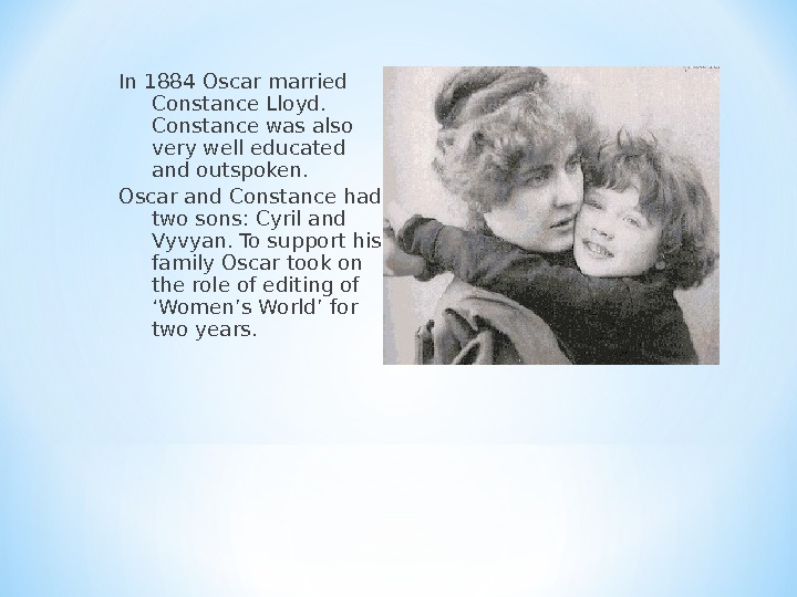In 1884 Oscar married Constance Lloyd.  Constance was also very well educated and outspoken.