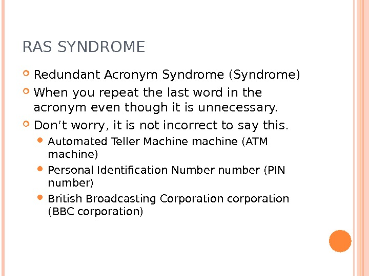 RAS SYNDROME Redundant Acronym Syndrome (Syndrome) When you repeat the last word in the acronym even