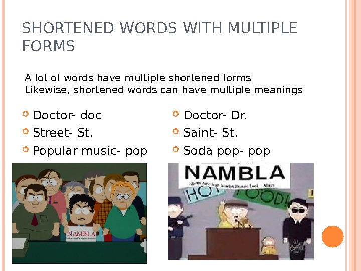 SHORTENED WORDS WITH MULTIPLE FORMS Doctor- doc Street- St.  Popular music- pop Doctor- Dr.