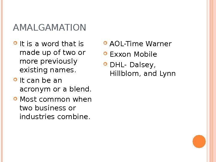 AMALGAMATION It is a word that is made up of two or more previously existing names.