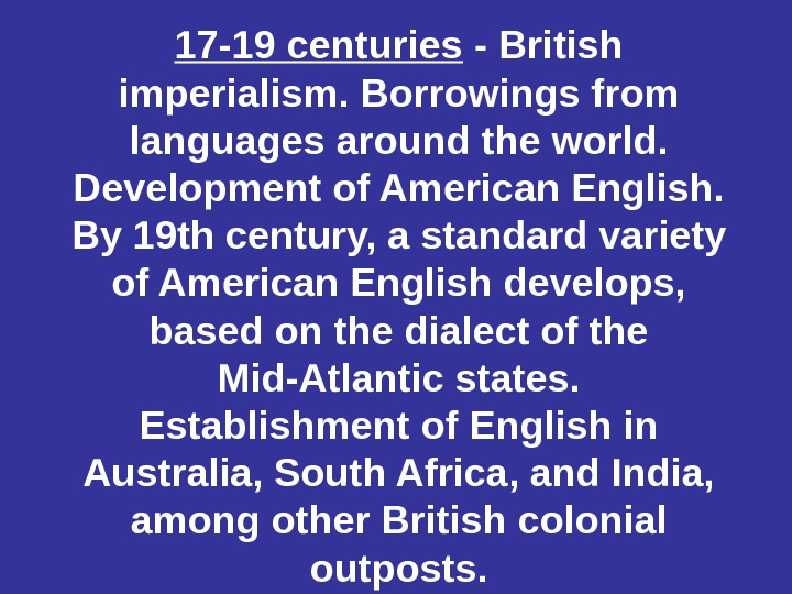 17 -19 centuries - British imperialism. Borrowings from languages around the world.  Development of American