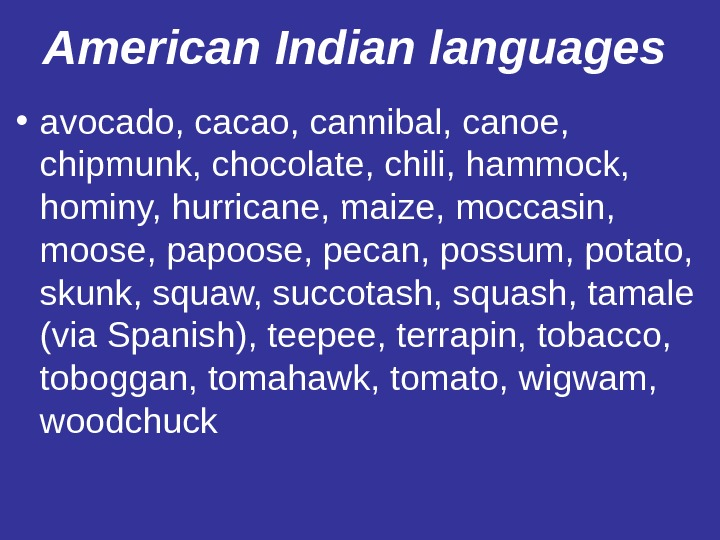American Indian  languages  • avocado, cacao, cannibal, canoe,  chipmunk, chocolate, chili, hammock,
