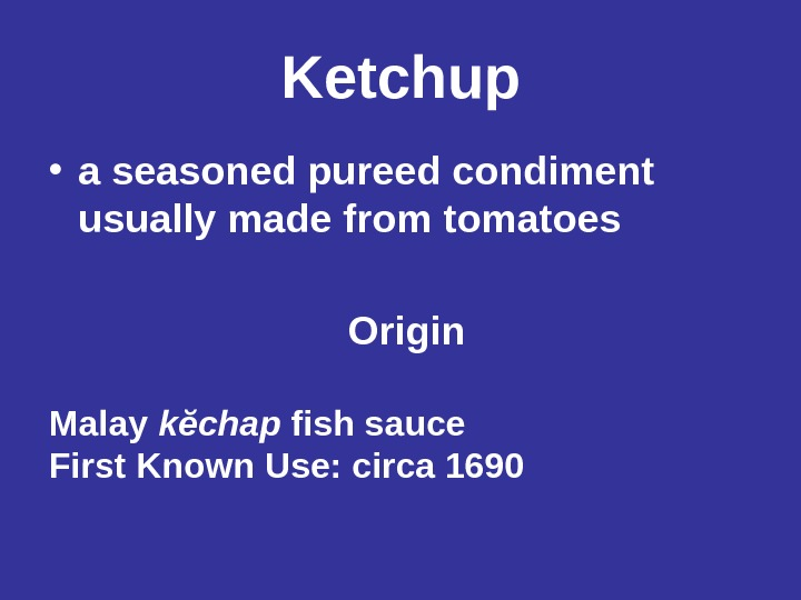 Ketchup • a seasoned pureed condiment usually made from tomatoes  Origin Malay kĕchap fish sauce