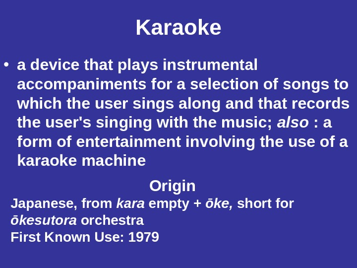 Karaoke • a device that plays instrumental accompaniments for a selection of songs to which the