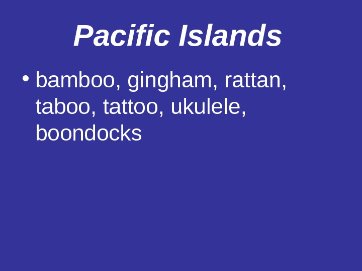 Pacific Islands  • bamboo, gingham, rattan,  taboo, tattoo, ukulele,  boondocks