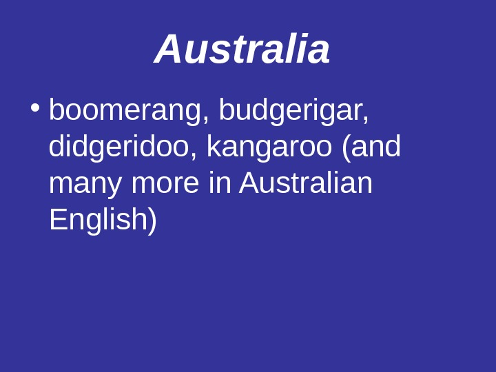 Australia  • boomerang, budgerigar,  didgeridoo, kangaroo (and many more in Australian English)