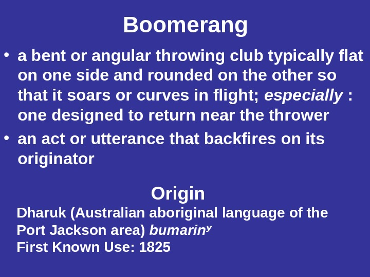 Boomerang • a bent or angular throwing club typically flat on one side and rounded on