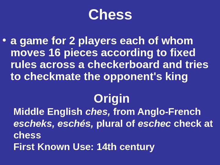 Chess • a game for 2 players each of whom moves 16 pieces according to fixed