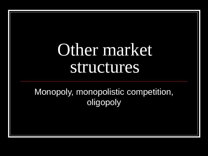 Other market structures Monopoly, monopolistic competition,  oligopoly