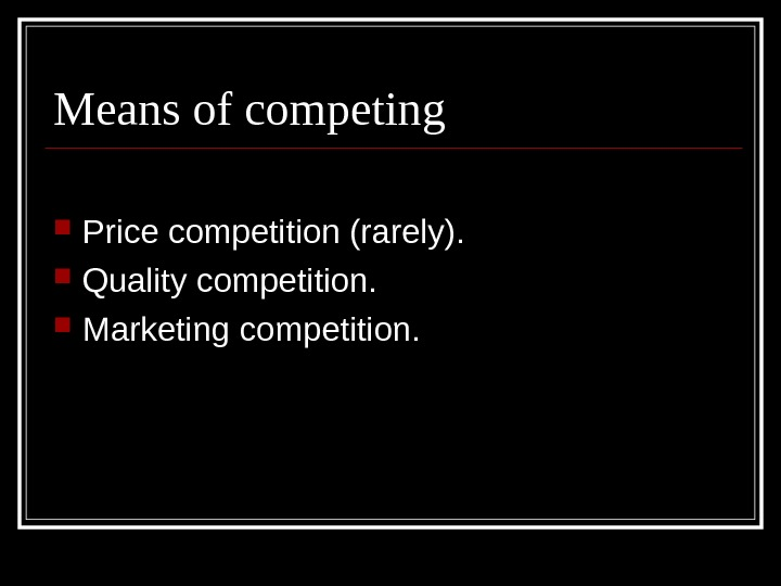 Means of competing Price competition (rarely).  Quality competition.  Marketing competition.