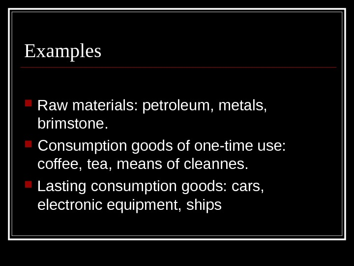 Examples Raw materials: petroleum, metals,  brimstone.  Consumption goods of one-time use: