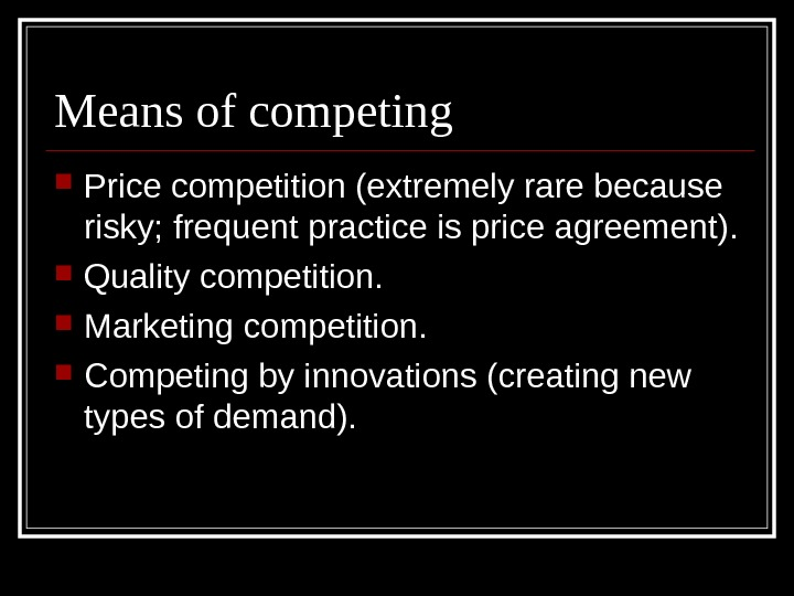 Means of competing Price competition (extremely rare because risky; frequent practice is price agreement).