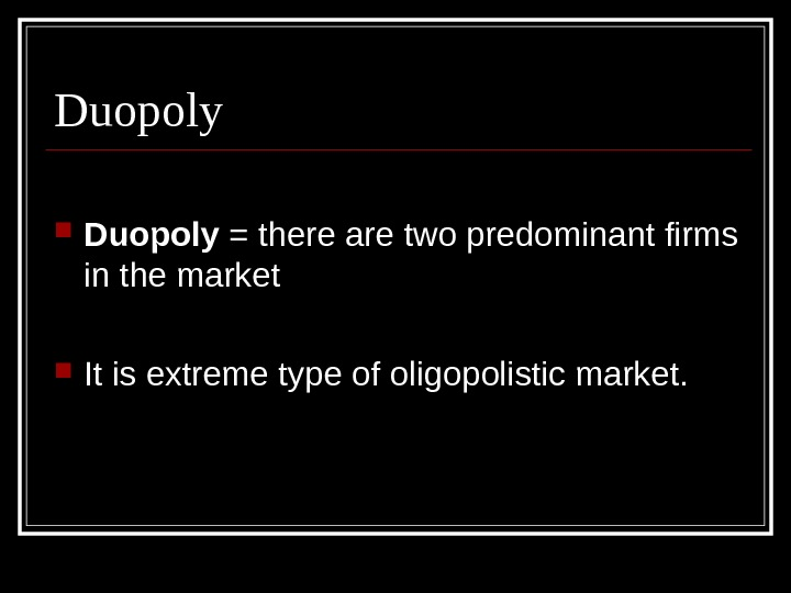 Duopoly = there are two predominant firms in the market It is extreme type