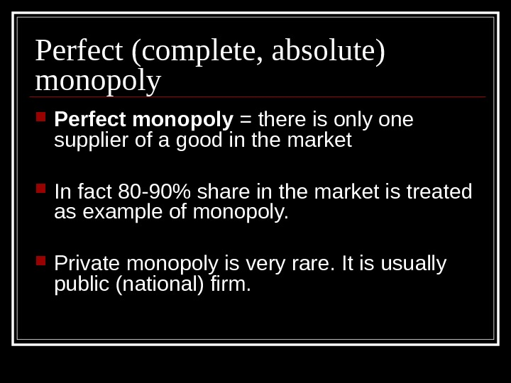 Perfect (complete, absolute) monopoly Perfect monopoly = there is only one supplier of a