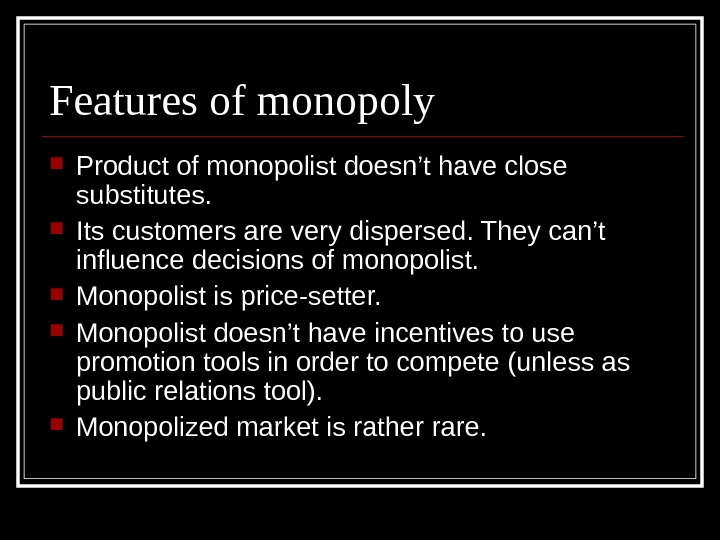 Features of monopoly Product of monopolist doesn't have close substitutes.  Its customers are