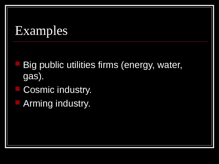 Examples Big public utilities firms (energy, water,  gas).  Cosmic industry.  Arming