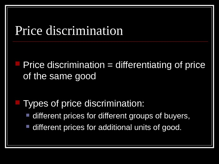 Price discrimination = differentiating of price of the same good Types of price discrimination: