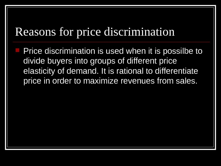 Reasons for price discrimination Price discrimination is used when it is possilbe to divide