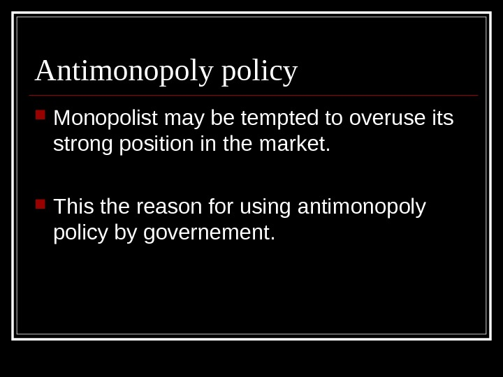 Antimonopoly policy Monopolist may be tempted to overuse its strong position in the market.