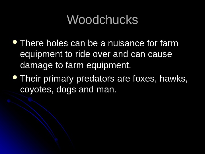 Woodchucks There holes can be a nuisance for farm equipment to ride over and can cause