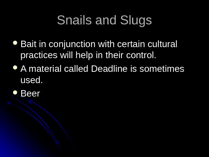 Snails and Slugs Bait in conjunction with certain cultural practices will help in their control.
