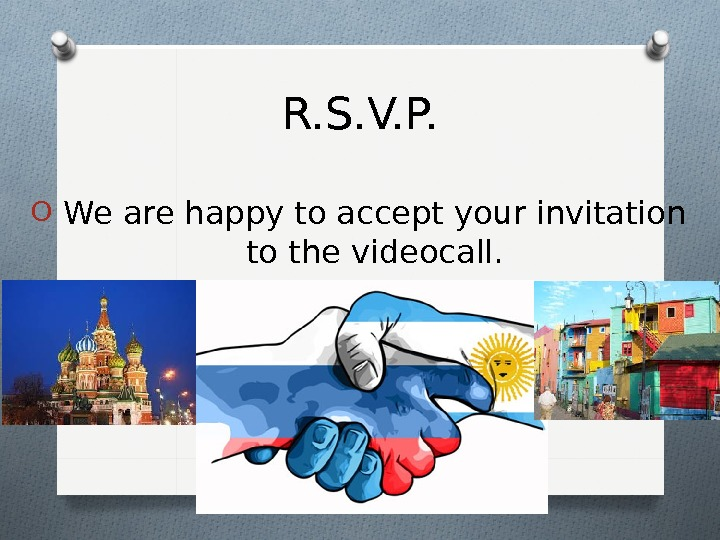 O  We are happy to accept your invitation  to the videocall. R. S. V.