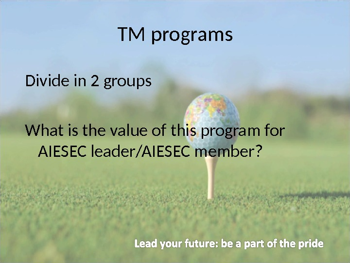 TM programs Divide in 2 groups What is the value of this program for AIESEC leader/AIESEC