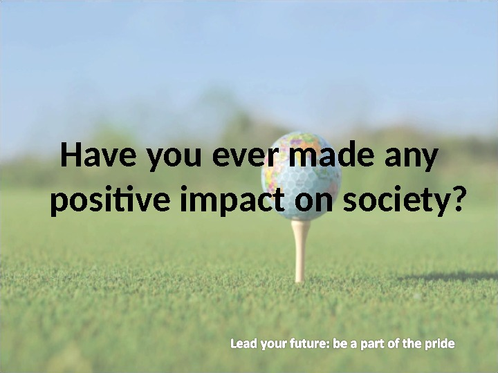 Have you ever made any positive impact on society?