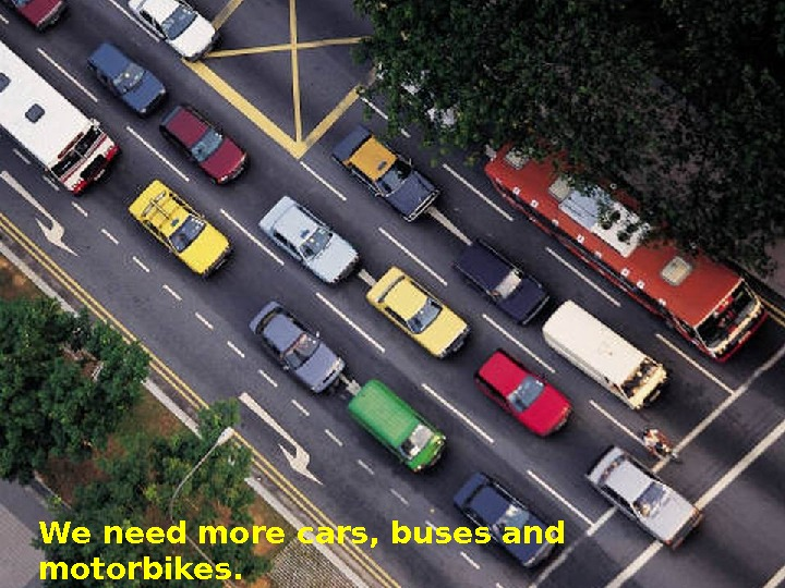 We need more cars, buses and motorbikes.