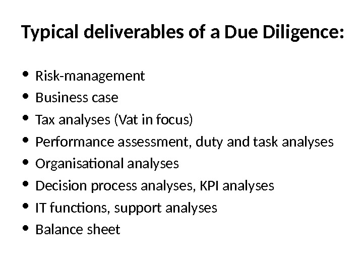 Typical deliverables of a Due Diligence:  • Risk-management • Business case • Tax analyses (Vat
