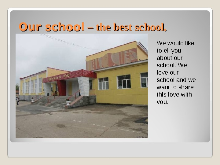 Our school – – the best school. We would like to ell you about our