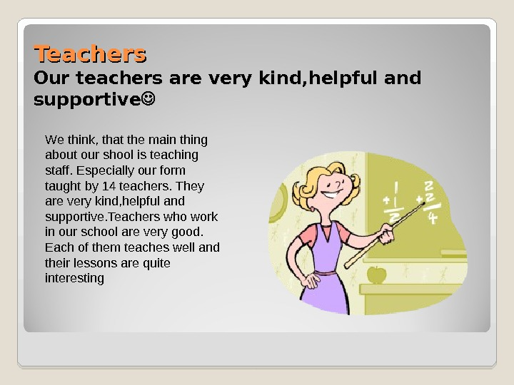 Teachers Our teachers are very kind, helpful and supportive We think, that the main thing about