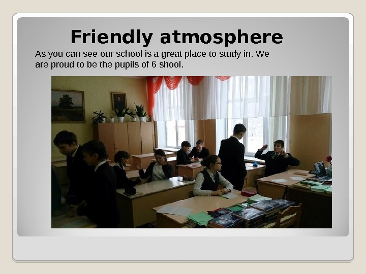 Friendly atmosphere As you can see our school is a great place to