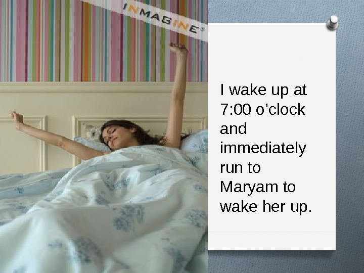 I wake up at 7: 00 o'clock and immediately run to Maryam to wake her up.
