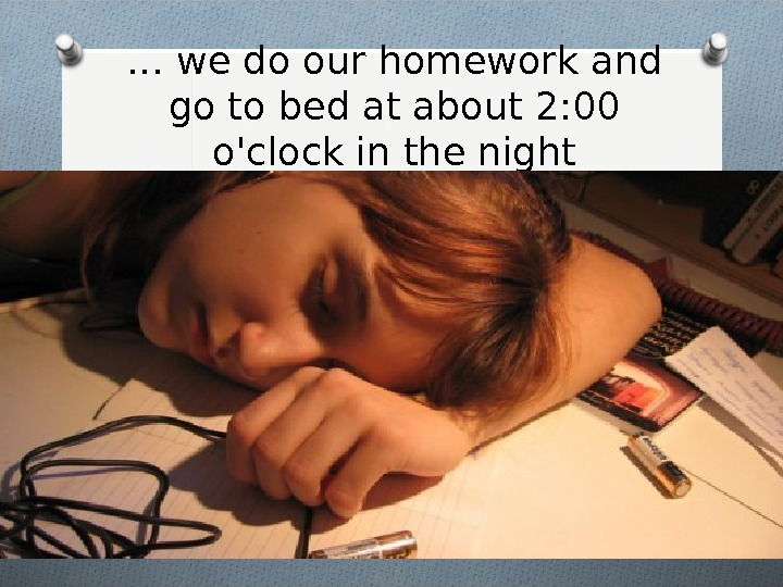 … we do our homework and go to bed at about 2: 00 o'clock in the