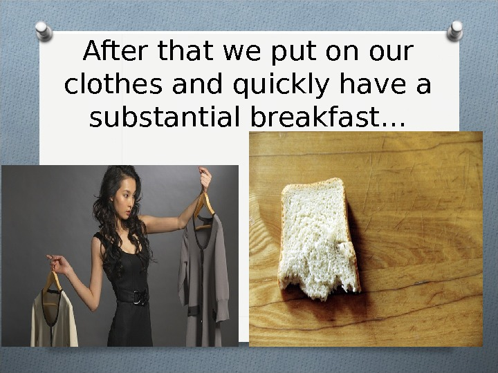 After that we put on our clothes and quickly have a substantial breakfast…