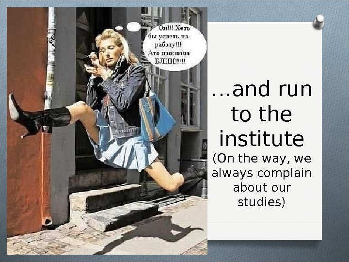 … and run to the institute ( On the way, we always complain about our studies)