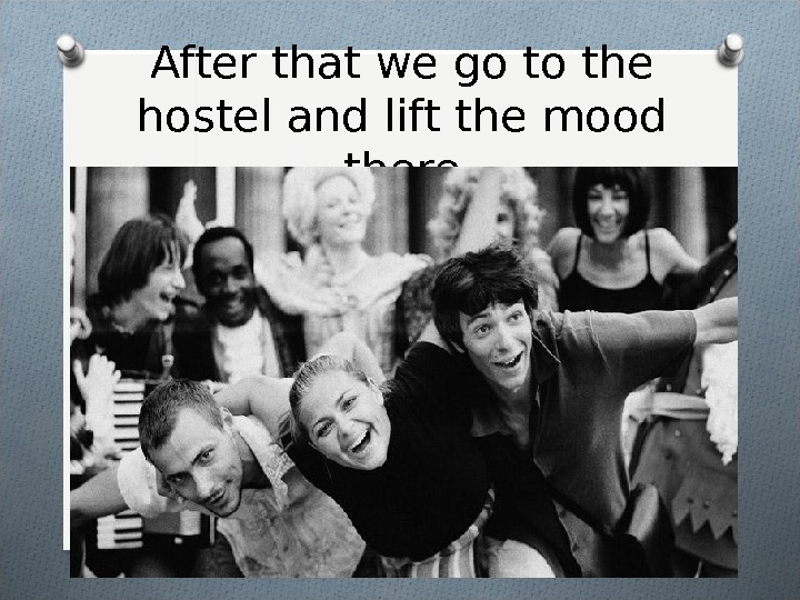 After that we go to the hostel and lift the mood there
