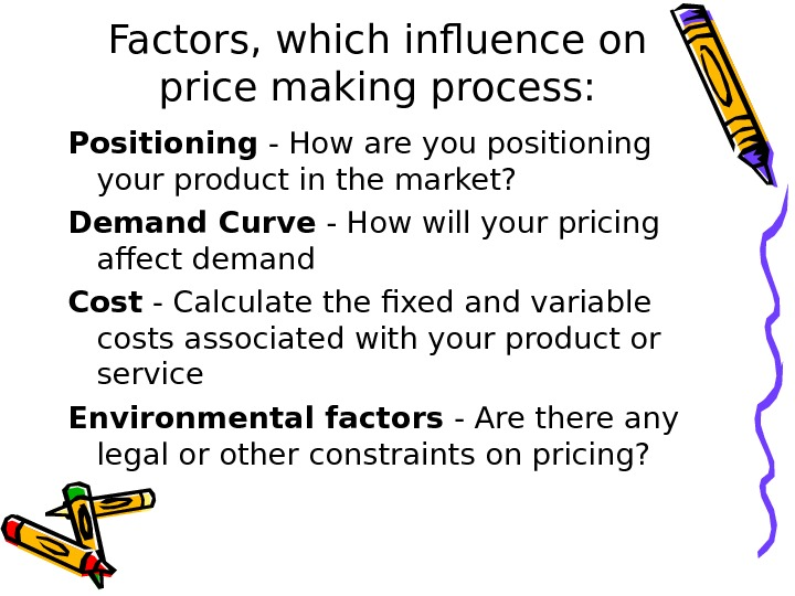 Factors, which influence on price making process: Positioning - How are you positioning your product in
