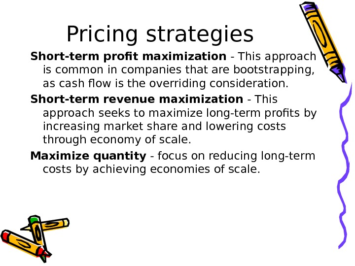 Pricing strategies Short-term profit maximization - This approach is common in companies that are bootstrapping,