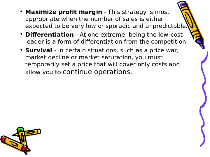 • Maximize profit margin - This strategy is most appropriate when the number of sales